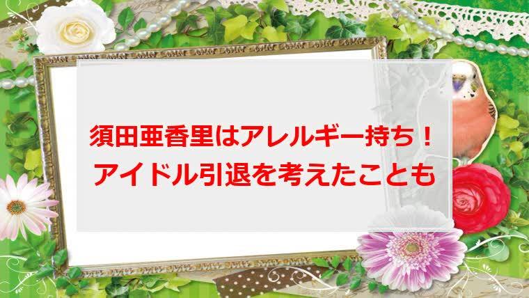須田亜香里(あかりん)はアレルギー持ち!アイドル引退を考えたことも
