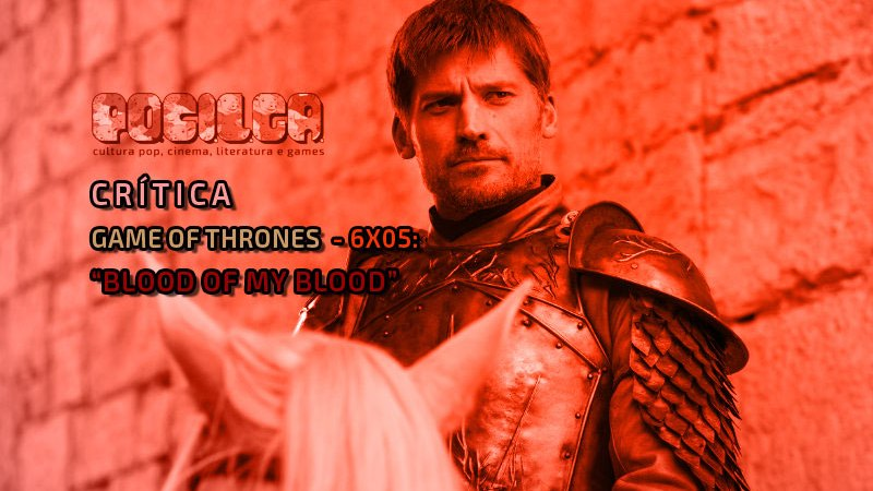Crítica | Game of Thrones – 6×06: Blood of My Blood