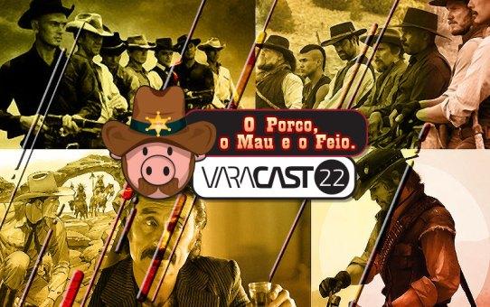 Varacast #22 - O Porco, o Mau e o Feio