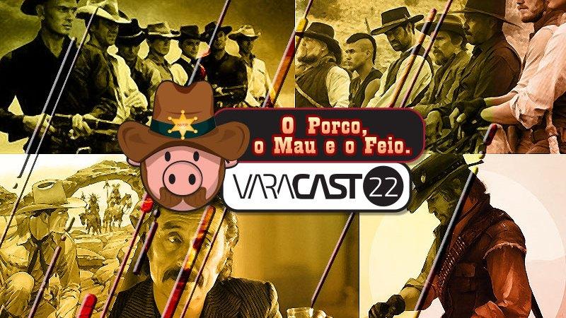 Varacast #22 – O Porco, o Mau e o Feio