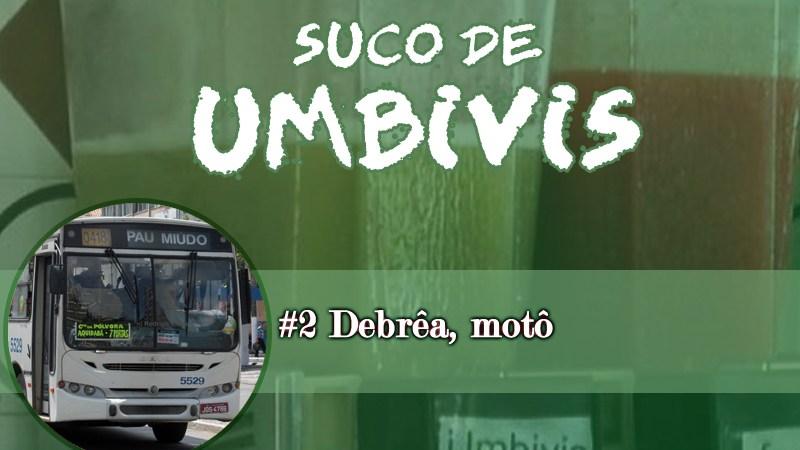 Suco de Umbivis 02 – Debrêa Motô!