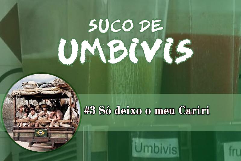 Suco de Umbivis 03 – Só Deixo o meu Cariri