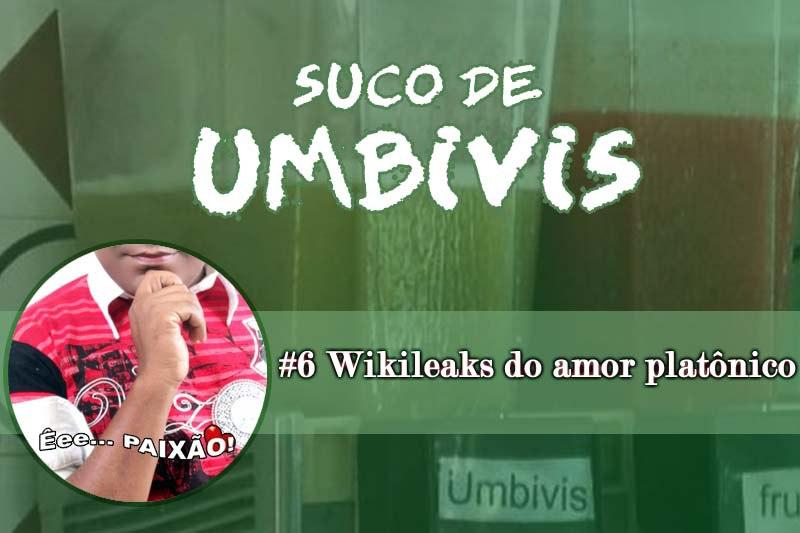 Suco de Umbivis 06 – Wikileaks do Amor Platônico