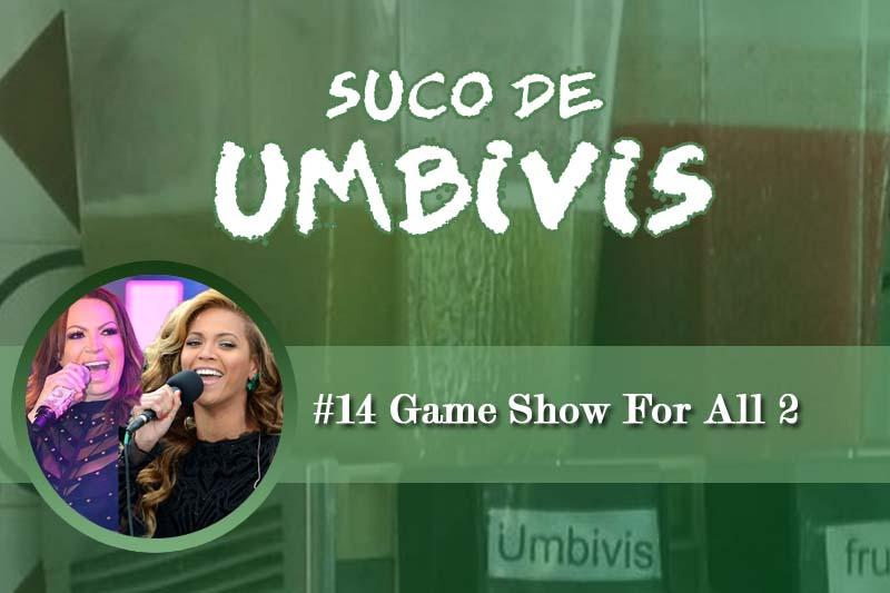 Suco de Umbivis 14 – Game Show For All 2