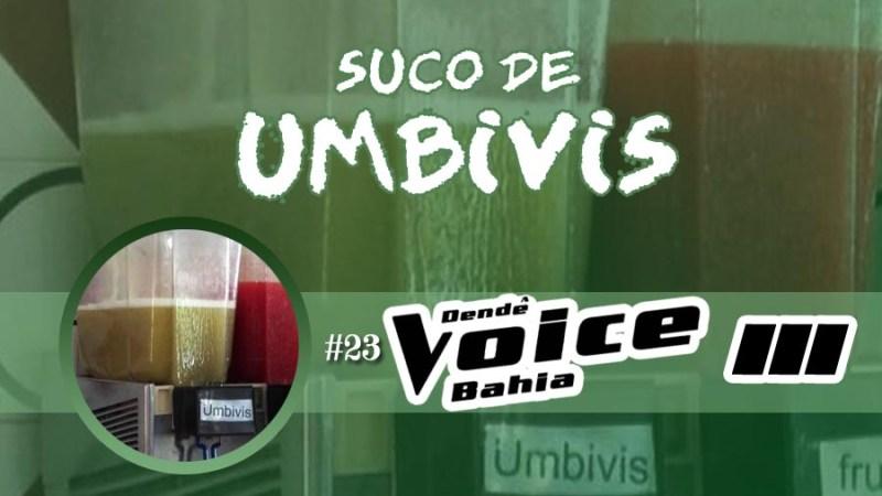 Suco de Umbivis 23 – Dendê Voice 3