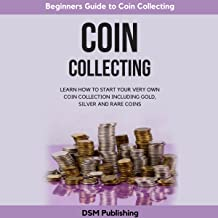 Coin Collecting: Learn How to Start Your Very Own Coin Collection Including Gold, Silver and Rare Coins