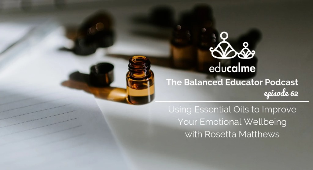 The Balanced Educator Podcast: Using Essential Oils to Improve Your Emotional Wellbeing with Rosetta Matthews