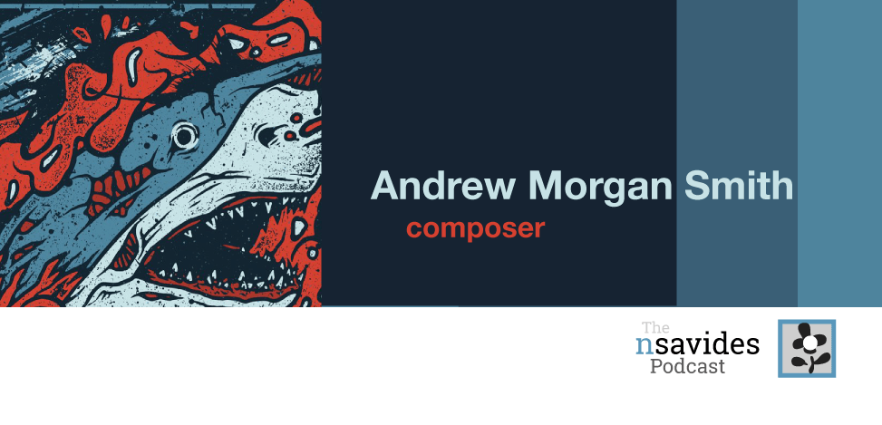 The nsavides Podcast ep. with Composer Andrew Morgan Smith