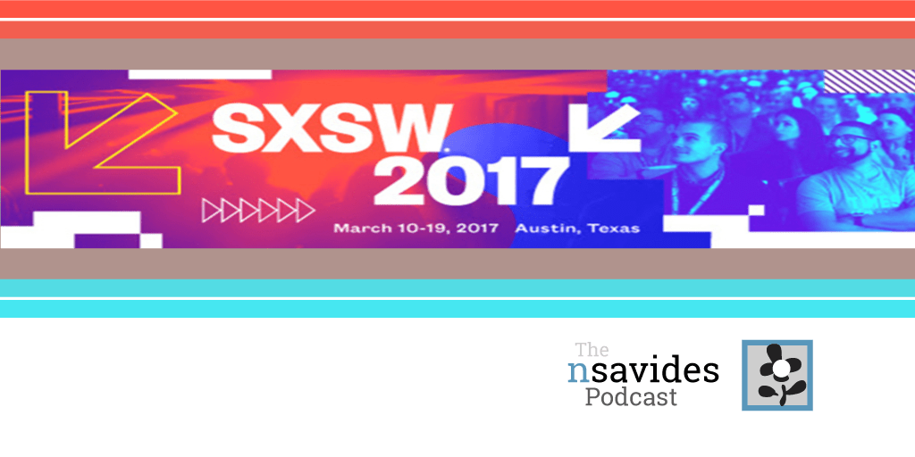 The nsavides Podcast coverage of SXSW 2017