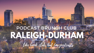 Podcast Brunch Club: Raleigh-Durham, North Carolina. Like book club, but for podcasts.