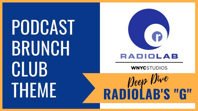 "Podcast Brunch Club theme: Deep Dive Radiolab ""G"""