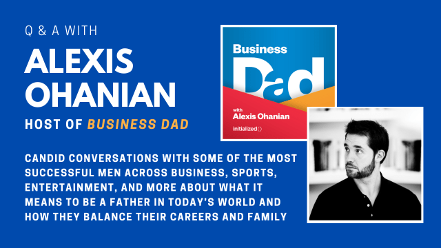 Q & A with Alexis Ohanian, host of Business Dad. candid conversations With some of the most successful men across business, sports, entertainment, and more about what it means to be a father in today's world and how they balance their careers and family.