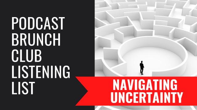 Podcast Brunch Club Listening List: NAVIGATING UNCERTAINTY