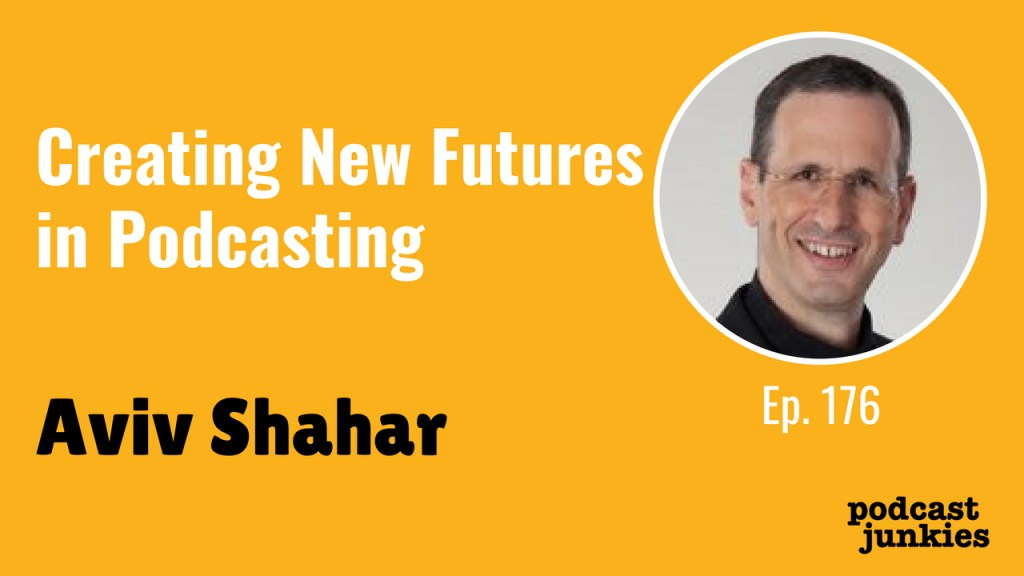 176 Aviv Shahar | Creating New Futures in Podcasting | Podcast Junkies