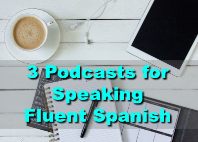 3 Spanish Podcasts to Become Fluent