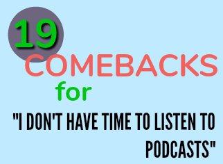 """19 Comebacks for """"I Don't Have Time To Listen To Podcasts"""""""