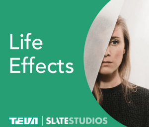 Life Effects Podcast | Slate Studios & Teva Pharmaceuticals Podcast about depression | New Podcasts from Podcast Maniac