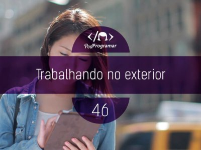 PP #46 – Trabalhando no Exterior