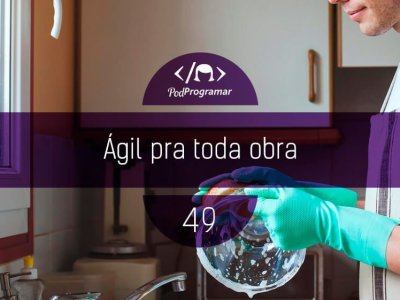 PP #49 – Ágil para toda obra