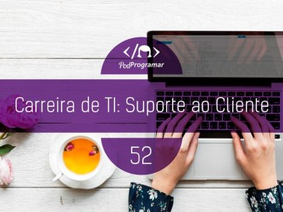 PP #52 – Carreira de TI: Suporte ao Cliente
