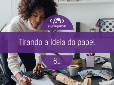 PP#81 – Tirando a ideia do papel