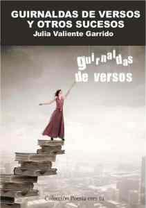 GUIRNALDAS DE VERSOS Y OTROS SUCESOS. JULIA VALIENTE GARRIDO GUIRNALDAS DE VERSOS Y OTROS SUCESOS. JULIA VALIENTE GARRIDO
