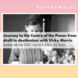 Journey to the Centre of the Poem: from draft to destination with Vicky Morris Sunday 4th July 2021, 1pm to 3.45pm, via Zoom