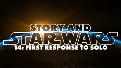 Story And Star Wars 14: First Response To Solo