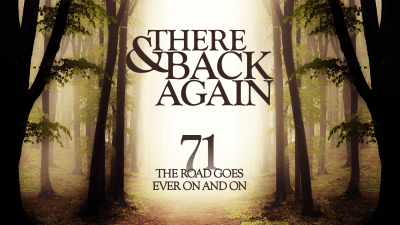 There And Back Again 71: The Road Goes Ever On And On