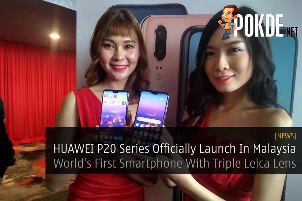 [UPDATE 3] HUAWEI P20 Series Officially Launch In Malaysia - World's First Smartphone With Triple Leica Lens 24