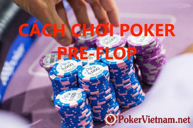 poker, poker texas hold'em, online poker, poker online, cach choi poker, cách chơi poker, chơi poker, choi poker. cách chơi poker preflop, bai poker, bài poker, cách chơi bài poker