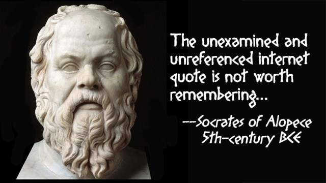 The unexamined and unreferenced internet quote is not worth remembering. -- Socrates of Alopece, 5th-century BCE