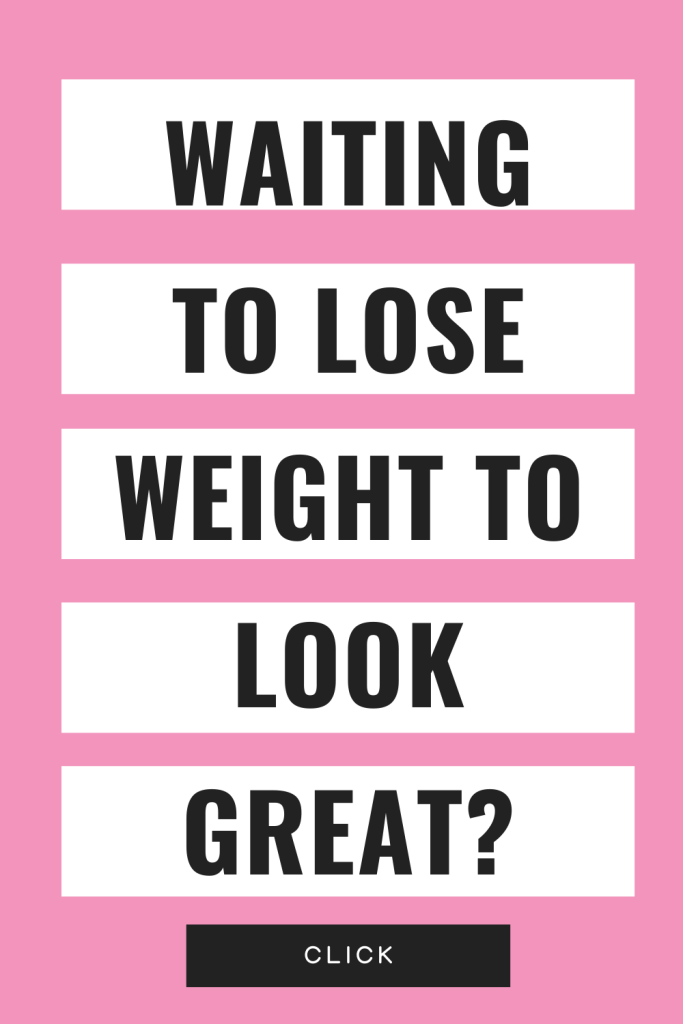 Waiting to lose weight to look great? CLICK here for your answer...