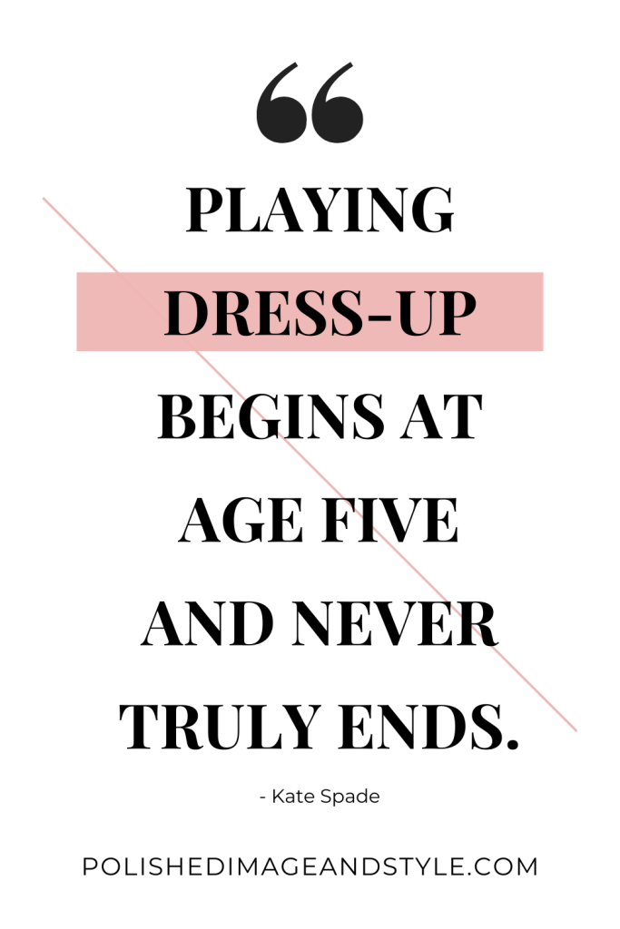 """""""Playing Dress-Up Begins at Age Five and Never Truly Ends"""" ~Kate Spade"""