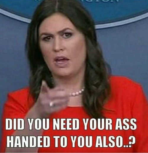 sarah-sanders-do-you-need-your-ass-handed-to-you-also