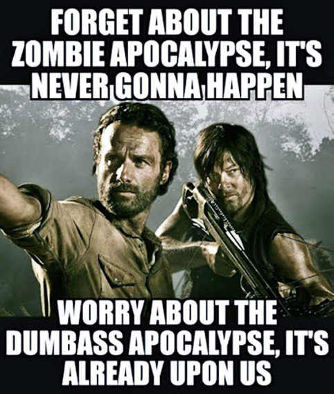 forget-zombie-apocolype-never-gonna-happen-worry-about-dumbass-one-already-upon-us