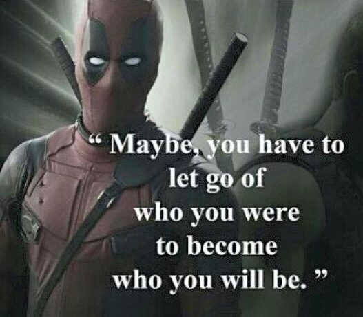 maybe-we-have-to-let-go-of-who-we-were-to-become-what-we-will-be-deadpool