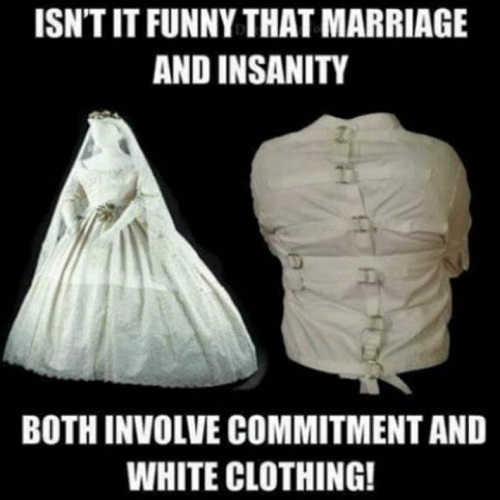 isnt-it-funny-that-marriage-and-insanity-both-involve-commitment-and-white-clothing