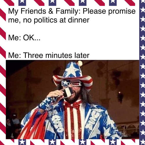 my-friends-family-no-politics-at-dinner-me-minutes-later-dressed-in-stars-stripes-with-microphone