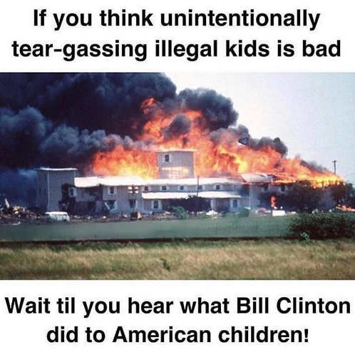 if you think unintentionally tear gassing illegal kids is bad check out what bill clinton did waco