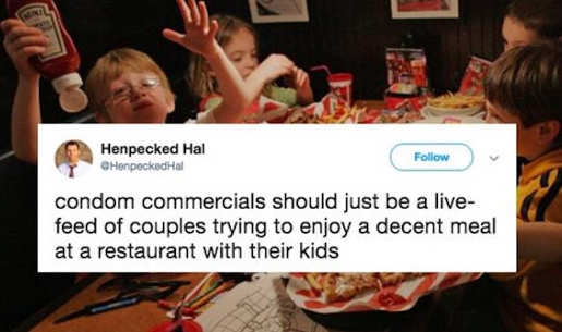 condom commercials should just be family trying to eat at restaurant with bunch of kids