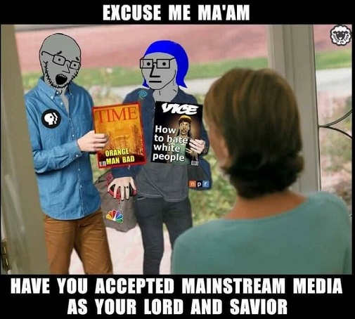 excuse me maam have you accepted mainstream media as your lord and savior orange man bad how to hate white people