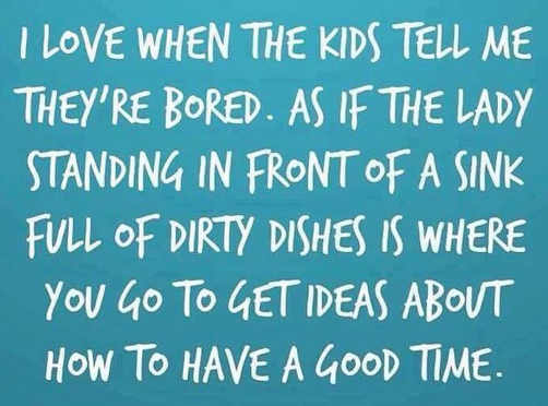 i love when kids say theyre bored like lady doing dishes has great ideas on having good time