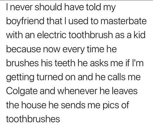 never should have told my boyfriend i used to masturbate with electric toothbrush as kid