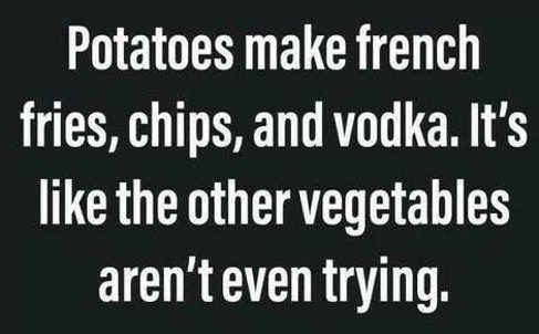 potatoes make fries chips vodka other vegetables not trying