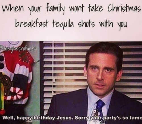 when-your-family-wont-take-christmas-tequila-shots-well-happy-birthday-jesus-party-is-lame-office-