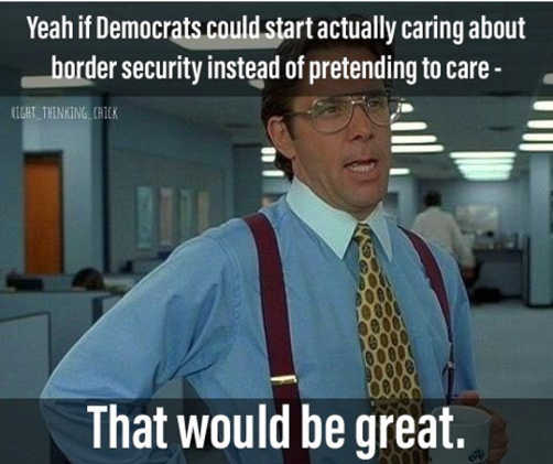 yeah if democrats could start actually caring about border security instead of pretending thatd be great