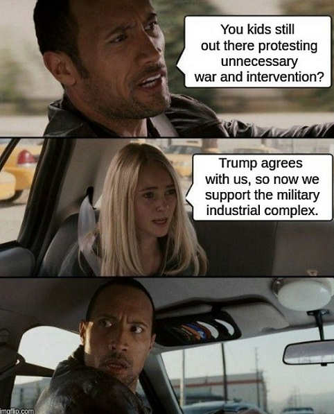 you kids still protesting unnecessary wars trump agrees with us so now we support the military industrial complex