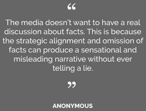 media doesnt want to hear real discussion about facts strategic alignment omission can produce sensational misleading narrative