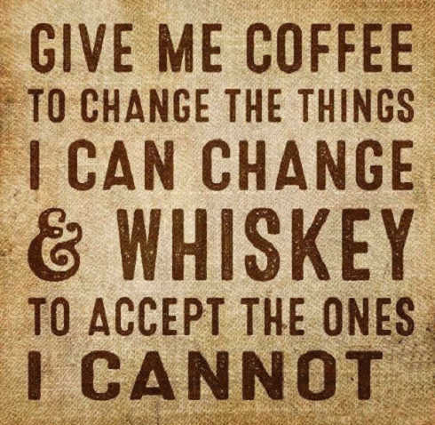 give me coffee to change the things i can whiskey to accept ones i cannot